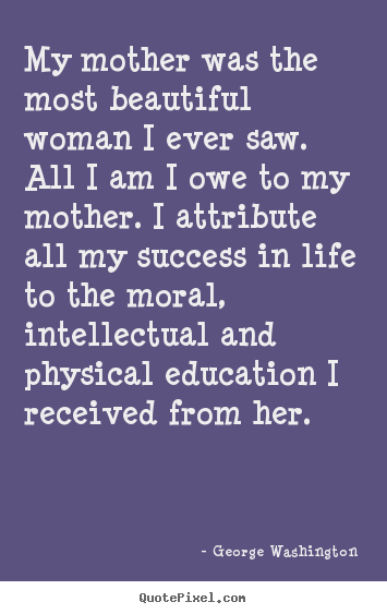 George Washington poster sayings - My mother was the most beautiful woman i ever saw. all.. - Life sayings