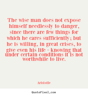 Aristotle picture quote - The wise man does not expose himself needlessly to danger, since.. - Life quotes