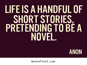 Life is a handful of short stories, pretending.. Anon  life quotes