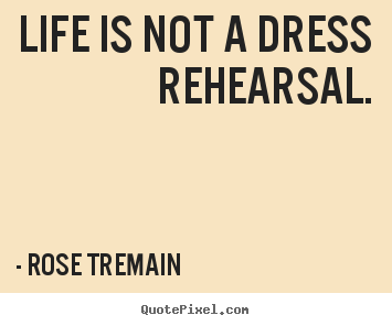 Life is not a dress rehearsal. Rose Tremain great life quote