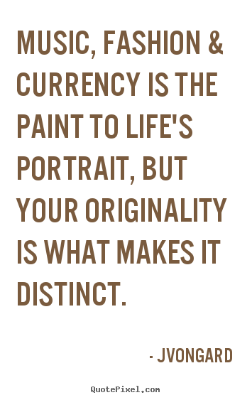 Jvongard picture quotes - Music, fashion & currency is the paint to life's portrait,.. - Life quotes