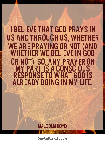 Quote about life - I believe that god prays in us and through us, whether..