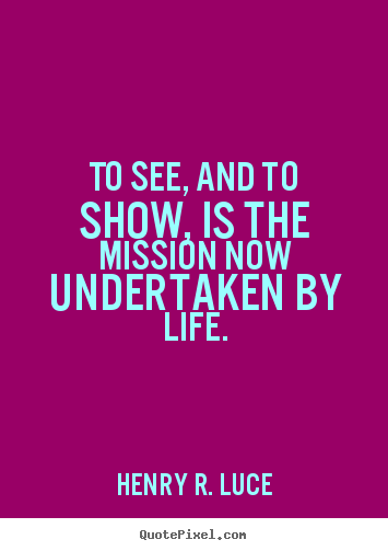 Quote about life - To see, and to show, is the mission now undertaken by life.