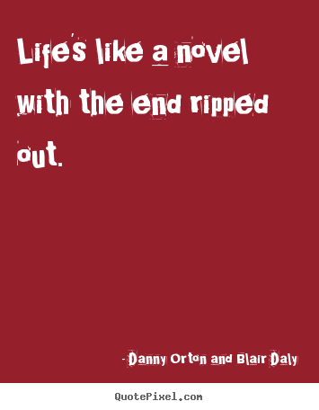 Life's like a novel with the end ripped out. Danny Orton And Blair Daly great life quotes
