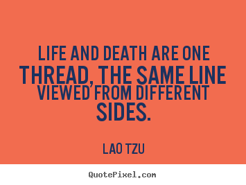 Life and death are one thread, the same line viewed from.. Lao Tzu  life quotes