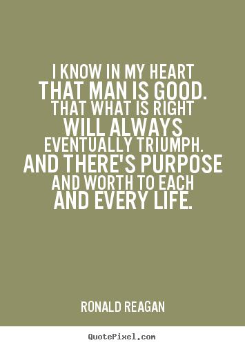 I know in my heart that man is good. that what is right will always.. Ronald Reagan good life quotes
