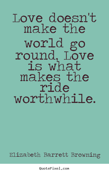 Quote about life - Love doesn't make the world go round, love..