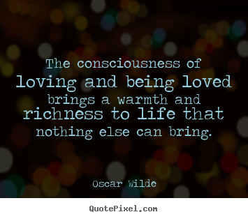 Quote about life - The consciousness of loving and being loved brings a warmth and..