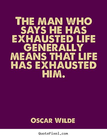 The man who says he has exhausted life generally.. Oscar Wilde good life quote