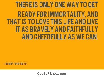 Life quote - There is only one way to get ready for immortality, and that is..