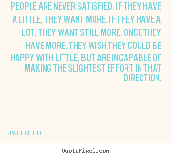 People are never satisfied. if they have a little, they.. Paulo Coelho popular life quotes