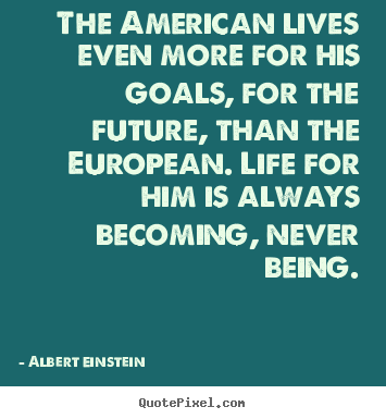 The american lives even more for his goals,.. Albert Einstein famous life quotes