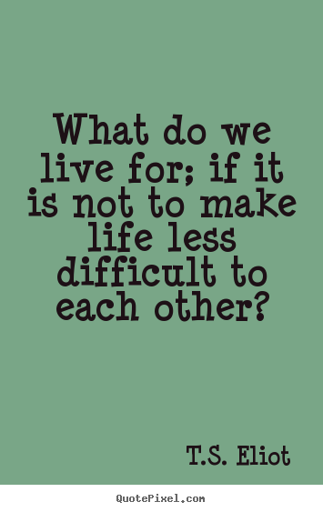 T.S. Eliot picture quotes - What do we live for; if it is not to make.. - Life quotes