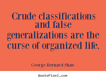 Crude classifications and false generalizations are the.. George Bernard Shaw  life quote
