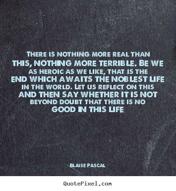 Quote about life - There is nothing more real than this, nothing..