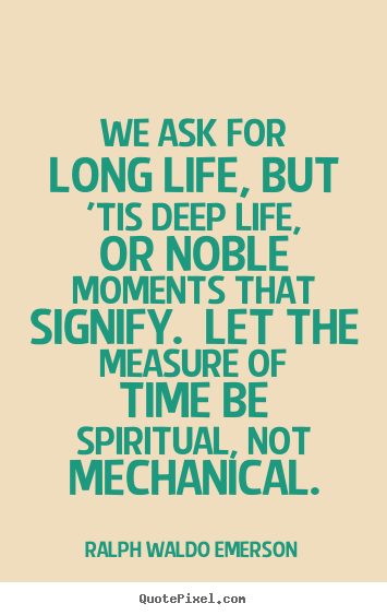 Quote about life - We ask for long life, but 'tis deep life, or noble..