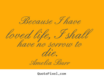 Amelia Burr pictures sayings - Because i have loved life, i shall have no sorrow to.. - Life quotes