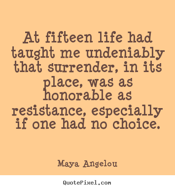 At fifteen life had taught me undeniably that surrender, in.. Maya Angelou great life quotes