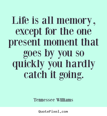 Life quotes - Life is all memory, except for the one present moment..