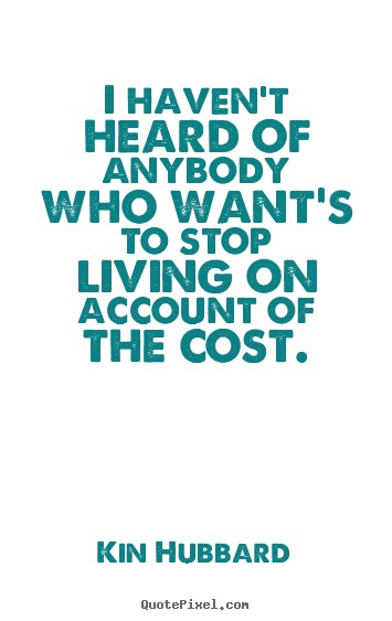 Quotes about life - I haven't heard of anybody who want's to stop living on account..