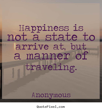 Quote about life - Happiness is not a state to arrive at, but a manner..
