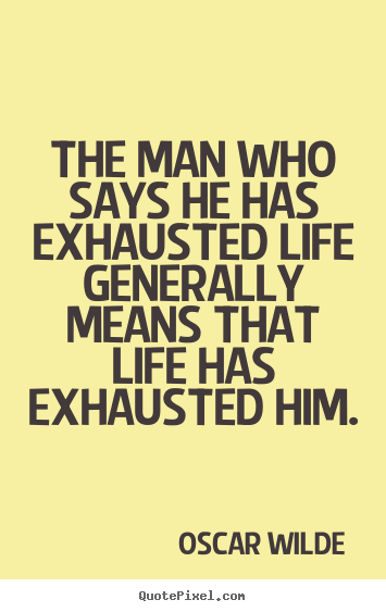 Life quote - The man who says he has exhausted life generally means that..