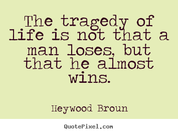 Make custom picture quotes about life - The tragedy of life is not that a man loses, but that he almost..