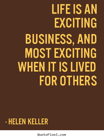 Life is an exciting business, and most exciting when it.. Helen Keller greatest life quotes