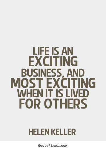 Helen Keller picture quote - Life is an exciting business, and most exciting when it is lived.. - Life quotes
