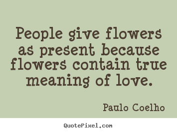Life quotes - People give flowers as present because flowers contain true meaning..