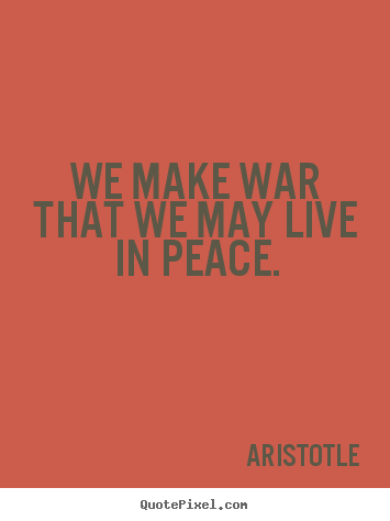 We make war that we may live in peace. Aristotle famous life quotes