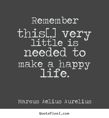 Make personalized picture quote about life - Remember this[,] very little is needed to make a happy life.