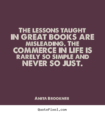 Quotes about life - The lessons taught in great books are misleading. the commerce..