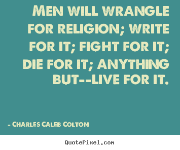Life quotes - Men will wrangle for religion; write for it;..
