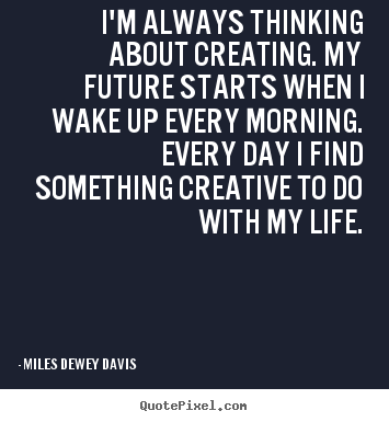 Quotes about life - I'm always thinking about creating. my future starts..