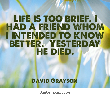 David Grayson picture quotes - Life is too brief. i had a friend whom i.. - Life quotes