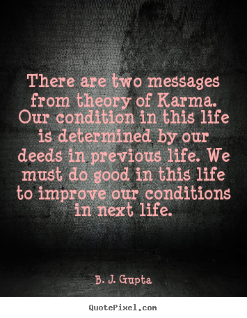 Quotes about life - There are two messages from theory of karma. our condition..