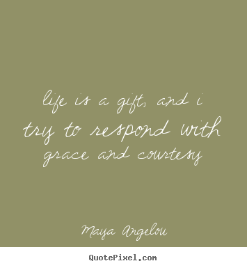 Maya Angelou picture quotes - Life is a gift, and i try to respond with grace and courtesy - Life quotes