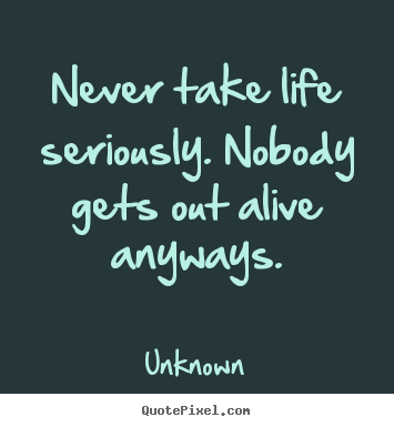 Design custom picture quotes about life - Never take life seriously. nobody gets out alive anyways.