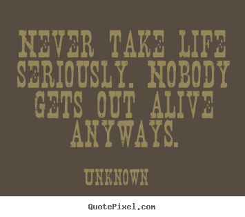 Design your own picture quotes about life - Never take life seriously. nobody gets out alive anyways.