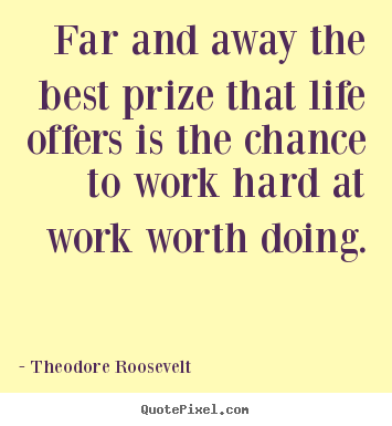 Theodore Roosevelt picture quotes - Far and away the best prize that life offers is the chance to work.. - Life quotes