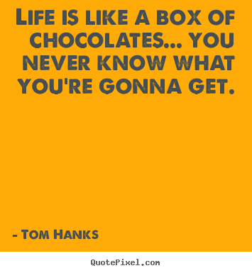 Life quotes - Life is like a box of chocolates... you never know what you're..