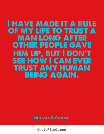 I have made it a rule of my life to trust a man long after.. Ulysses S. Grant best life quotes