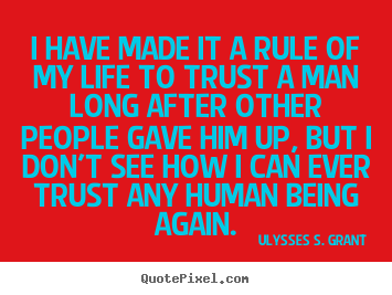 I have made it a rule of my life to trust a man long after.. Ulysses S. Grant  life quotes