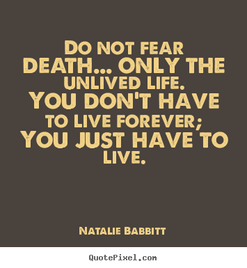 Quote about life - Do not fear death... only the unlived life.you..