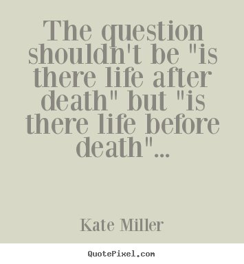 "The question shouldn't be ""is there life after.. Kate Miller good life quote"