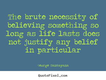 George Santayana pictures sayings - The brute necessity of believing something so long as life lasts does.. - Life quotes