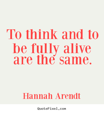 Quotes about life - To think and to be fully alive are the same.