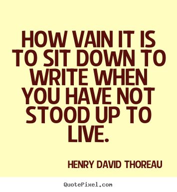 Create picture quote about life - How vain it is to sit down to write when you have not stood up to live.