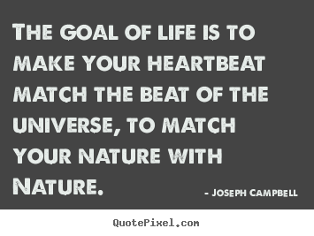 Joseph Campbell picture quotes - The goal of life is to make your heartbeat match the.. - Life quote